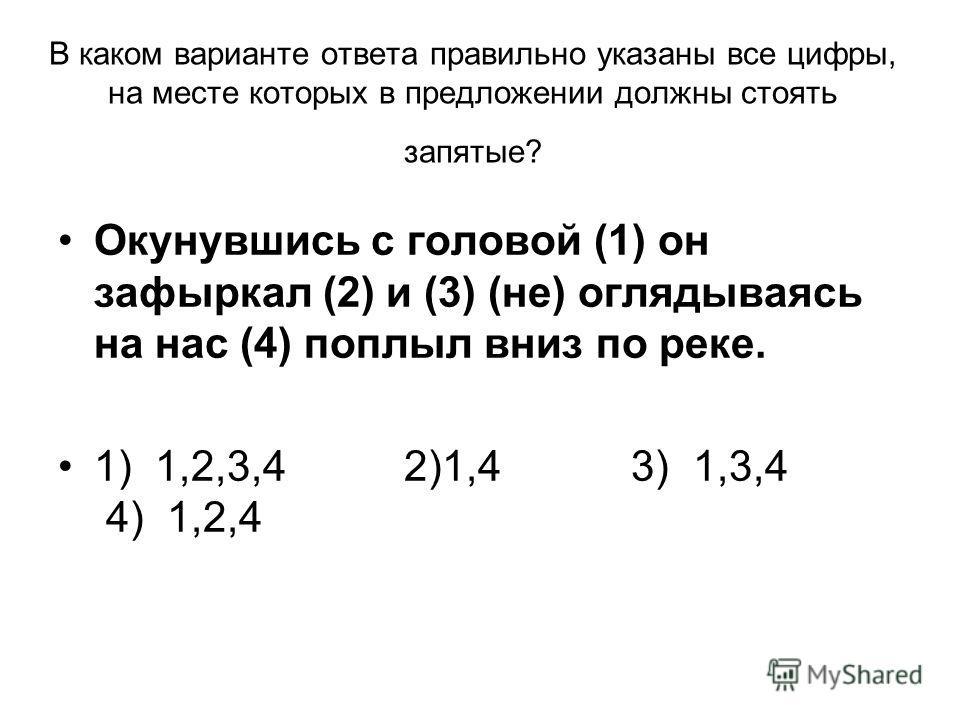 В каком варианте ответа правильно указаны все цифры, на месте которых в предложении должны стоять запятые? Окунувшись с головой (1) он зафыркал (2) и (3) (не) оглядываясь на нас (4) поплыл вниз по реке. 1) 1,2,3,4 2)1,4 3) 1,3,4 4) 1,2,4
