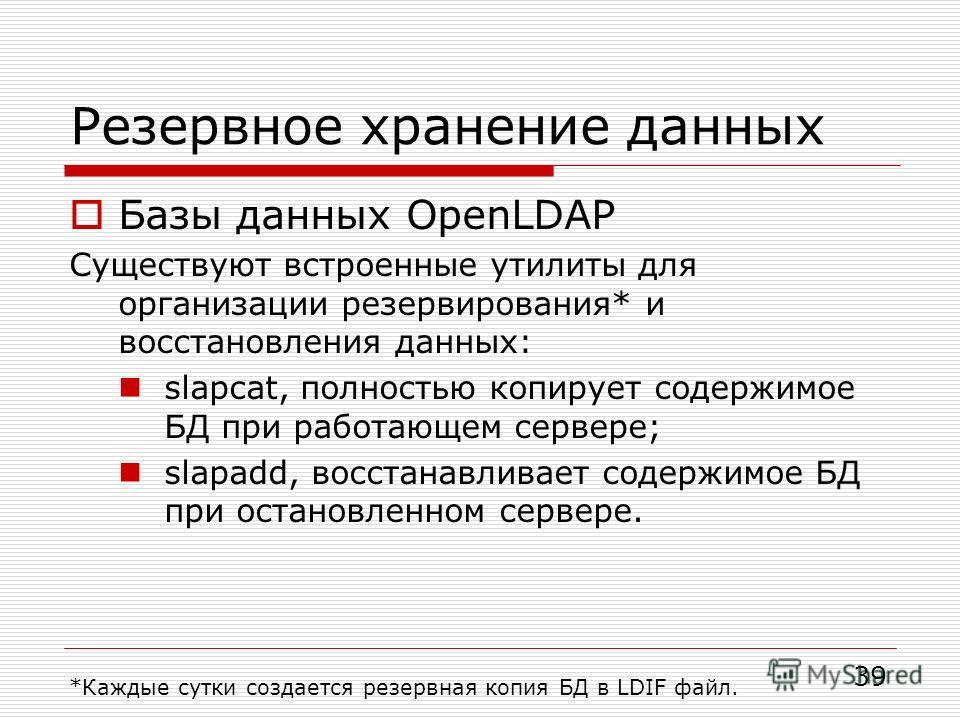 Резервное хранение данных Базы данных OpenLDAP Существуют встроенные утилиты для организации резервирования* и восстановления данных: slapcat, полностью копирует содержимое БД при работающем сервере; slapadd, восстанавливает содержимое БД при останов