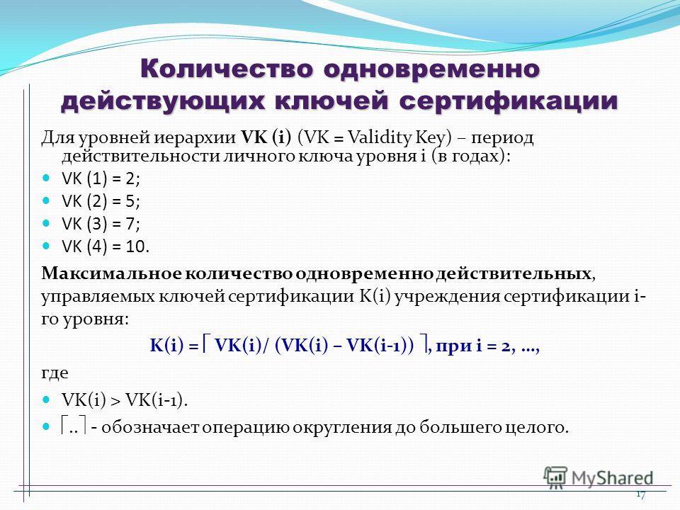 17 Количество одновременно действующих ключей сертификации Для уровней иерархии VK (i) (VK = Validity Key) – период действительности личного ключа уровня i (в годах): VK (1) = 2; VK (2) = 5; VK (3) = 7; VK (4) = 10. Максимальное количество одновремен