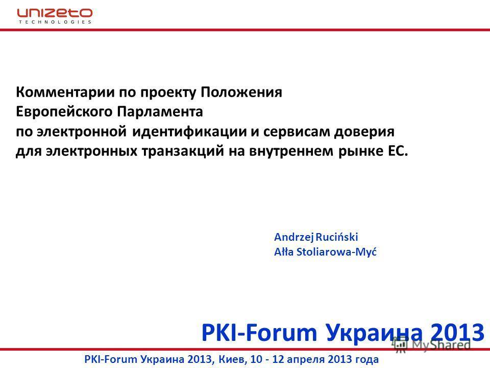 PKI-Forum Украина 2013 PKI-Forum Украина 2013, Киев, 10 - 12 апреля 2013 года Комментарии по проекту Положения Европейского Парламента по электронной идентификации и сервисам доверия для электронных транзакций на внутреннем рынке ЕС. Andrzej Ruciński