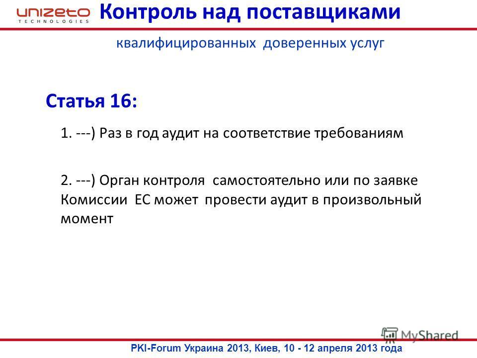 Статья 16: 1. ---) Раз в год аудит на соответствие требованиям 2. ---) Орган контроля самостоятельно или по заявке Комиссии ЕС может провести аудит в произвольный момент Контроль над поставщиками квалифицированных доверенных услуг PKI-Forum Украина 2