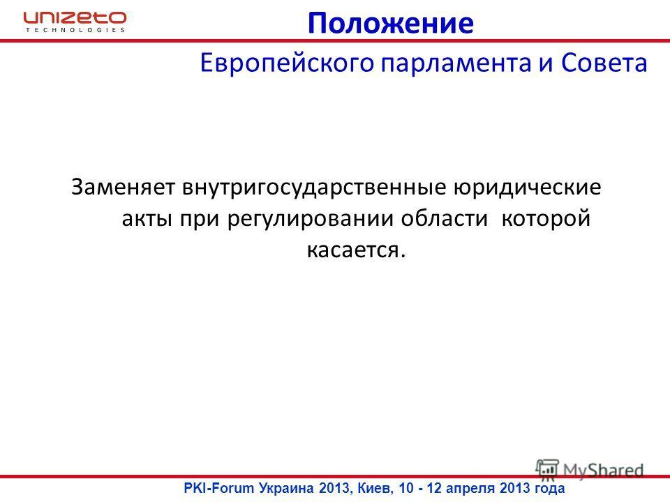 Положение Заменяет внутригосударственные юридические акты при регулировании области которой касается. Европейского парламента и Совета PKI-Forum Украина 2013, Киев, 10 - 12 апреля 2013 года