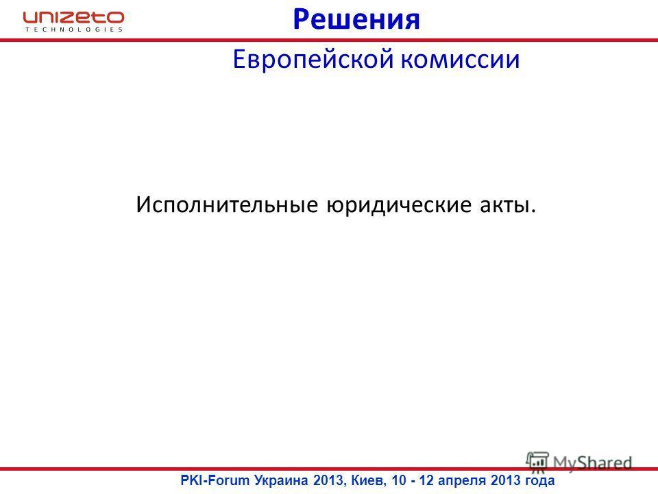 Решения Исполнительные юридические акты. Европейской комиссии PKI-Forum Украина 2013, Киев, 10 - 12 апреля 2013 года