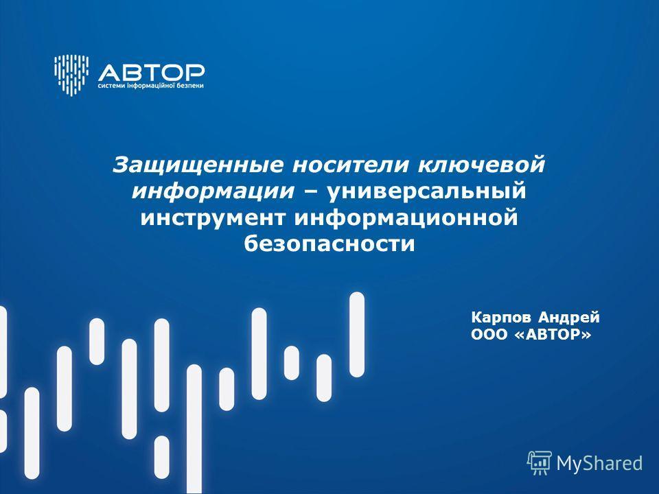 Защищенные носители ключевой информации – универсальный инструмент информационной безопасности Карпов Андрей ООО «АВТОР»