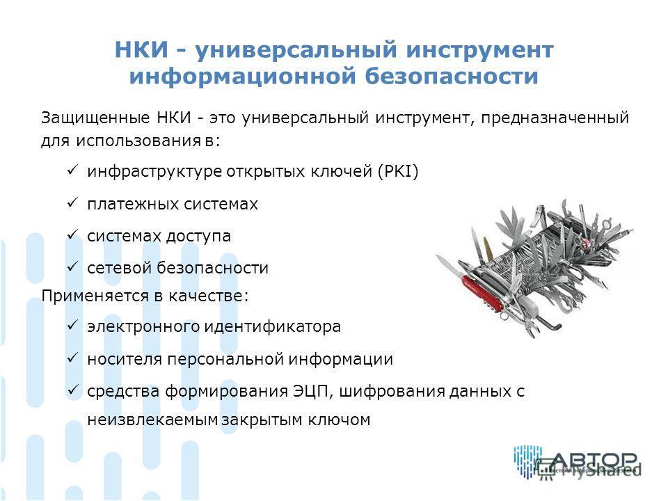 НКИ - универсальный инструмент информационной безопасности Защищенные НКИ - это универсальный инструмент, предназначенный для использования в: инфраструктуре открытых ключей (PKI) платежных системах системах доступа сетевой безопасности Применяется в
