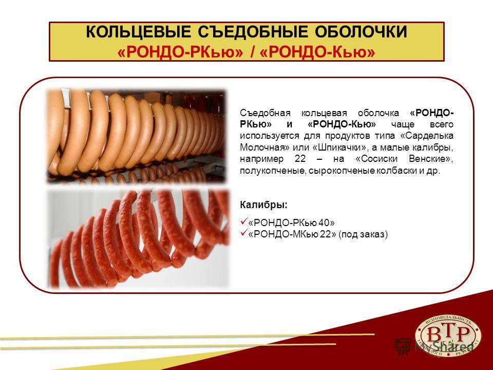 КОЛЬЦЕВЫЕ СЪЕДОБНЫЕ ОБОЛОЧКИ «РОНДО-РКью» / «РОНДО-Кью» Съедобная кольцевая оболочка «РОНДО- РКью» и «РОНДО-Кью» чаще всего используется для продуктов типа «Сарделька Молочная» или «Шпикачки», а малые калибры, например 22 – на «Сосиски Венские», полу