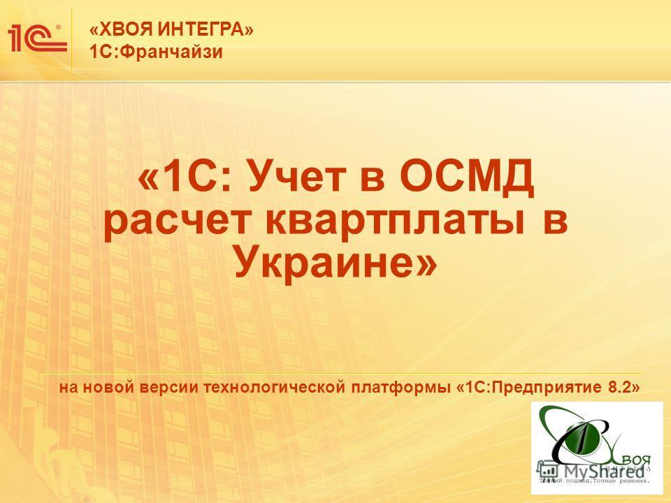 «1С: Учет в ОСМД расчет квартплаты в Украине» на новой версии технологической платформы «1С:Предприятие 8.2» «ХВОЯ ИНТЕГРА» 1С:Франчайзи