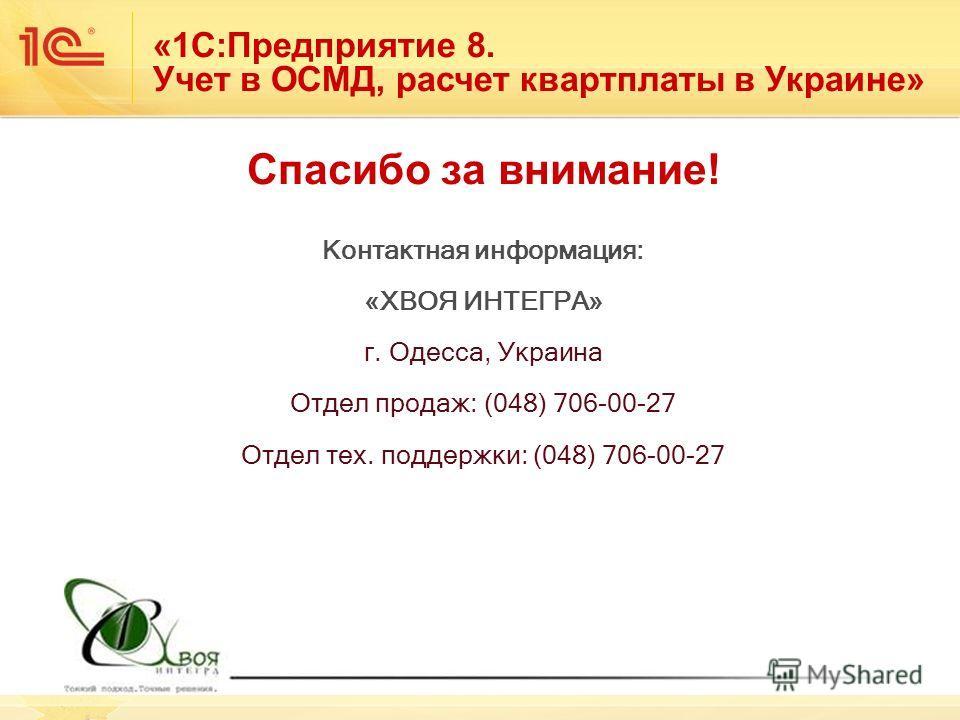 Спасибо за внимание! Контактная информация: «ХВОЯ ИНТЕГРА» г. Одесса, Украина Отдел продаж: (048) 706-00-27 Отдел тех. поддержки: (048) 706-00-27 «1С:Предприятие 8. Учет в ОСМД, расчет квартплаты в Украине»