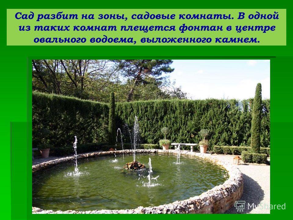 Сад разбит на зоны, садовые комнаты. В одной из таких комнат плещется фонтан в центре овального водоема, выложенного камнем.