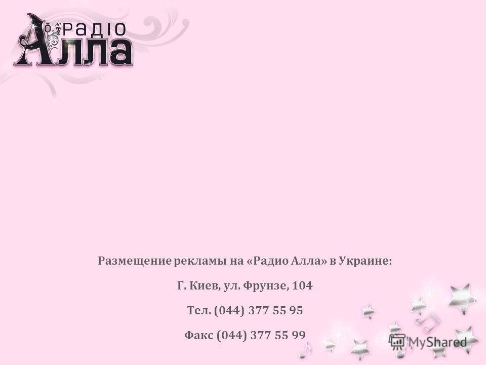 Размещение рекламы на «Радио Алла» в Украине: Г. Киев, ул. Фрунзе, 104 Тел. (044) 377 55 95 Факс (044) 377 55 99