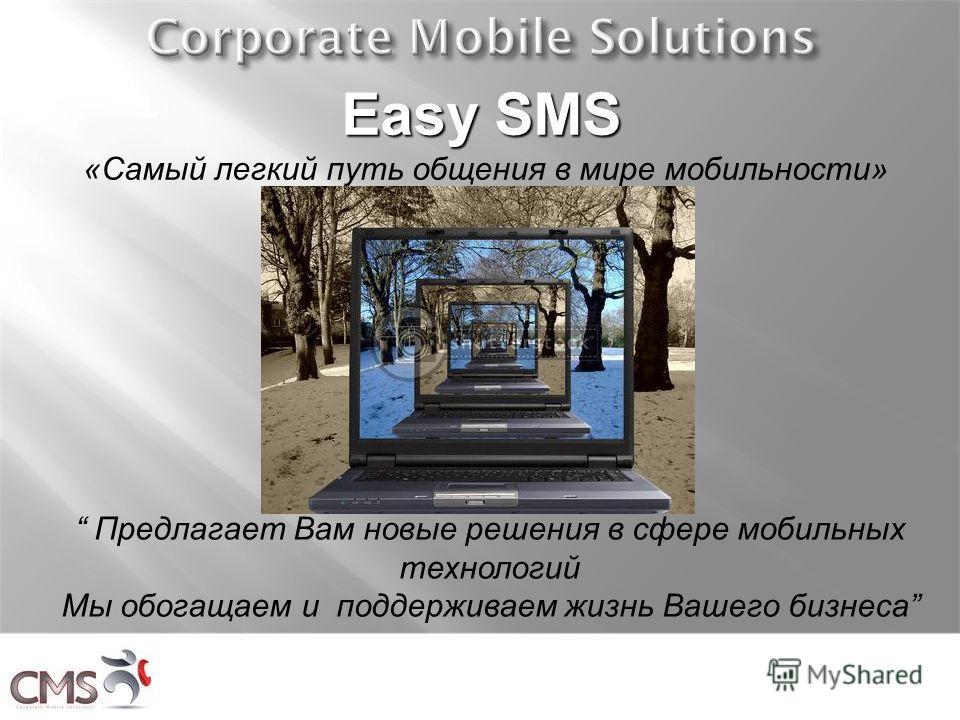 Easy SMS Easy SMS «Самый легкий путь общения в мире мобильности» Предлагает Вам новые решения в сфере мобильных технологий Мы обогащаем и поддерживаем жизнь Вашего бизнеса