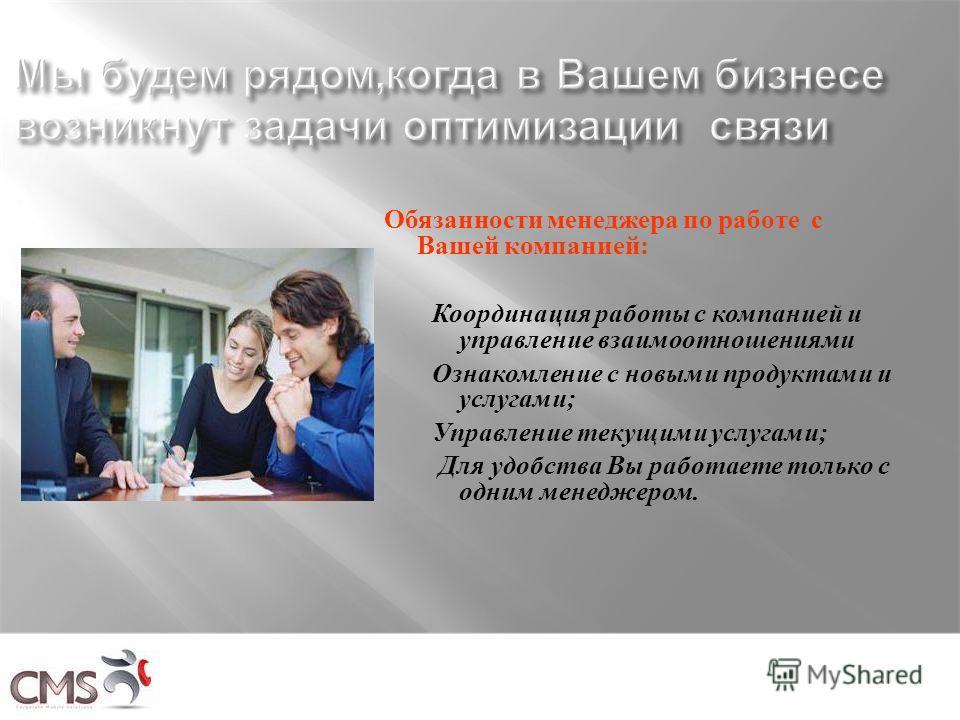 Обязанности менеджера по работе с Вашей компанией: Координация работы с компанией и управление взаимоотношениями Ознакомление с новыми продуктами и услугами; Управление текущими услугами; Для удобства Вы работаете только с одним менеджером.