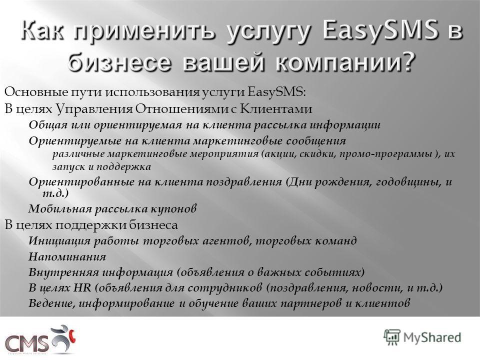 Основные пути использования услуги EasySMS: В целях Управления Отношениями с Клиентами Общая или ориентируемая на клиента рассылка информации Ориентируемые на клиента маркетинговые сообщения различные маркетинговые мероприятия ( акции, скидки, промо