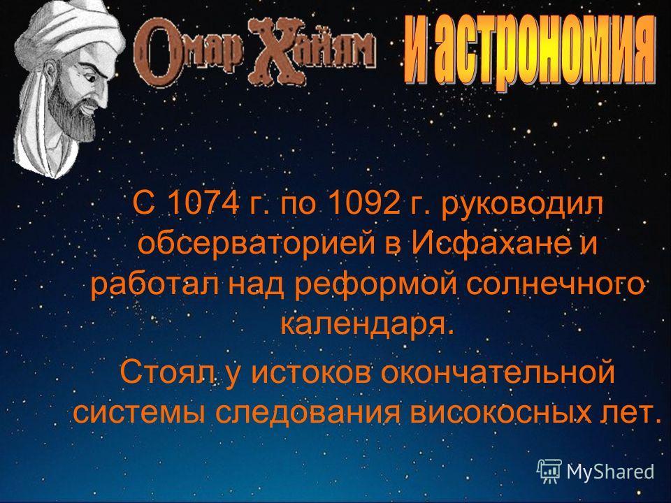 С 1074 г. по 1092 г. руководил обсерваторией в Исфахане и работал над реформой солнечного календаря. Стоял у истоков окончательной системы следования високосных лет.
