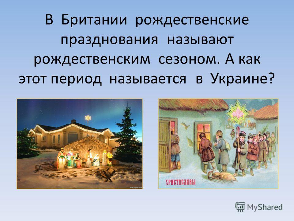 В Британии рождественские празднования называют рождественским сезоном. А как этот период называется в Украине?