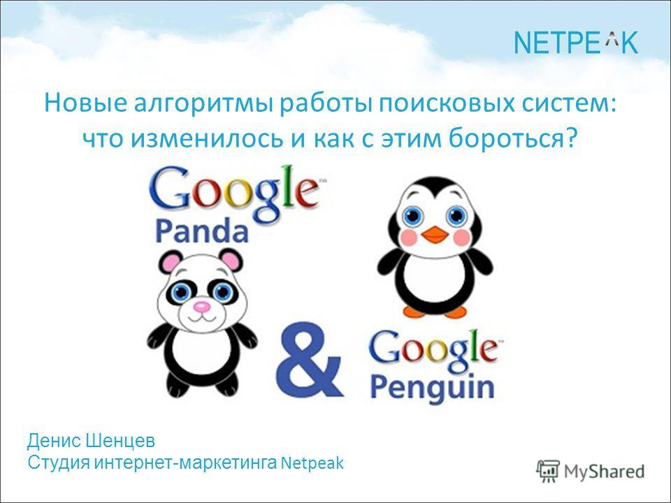 Денис Шенцев Студия интернет-маркетинга Netpeak Новые алгоритмы работы поисковых систем: что изменилось и как с этим бороться?