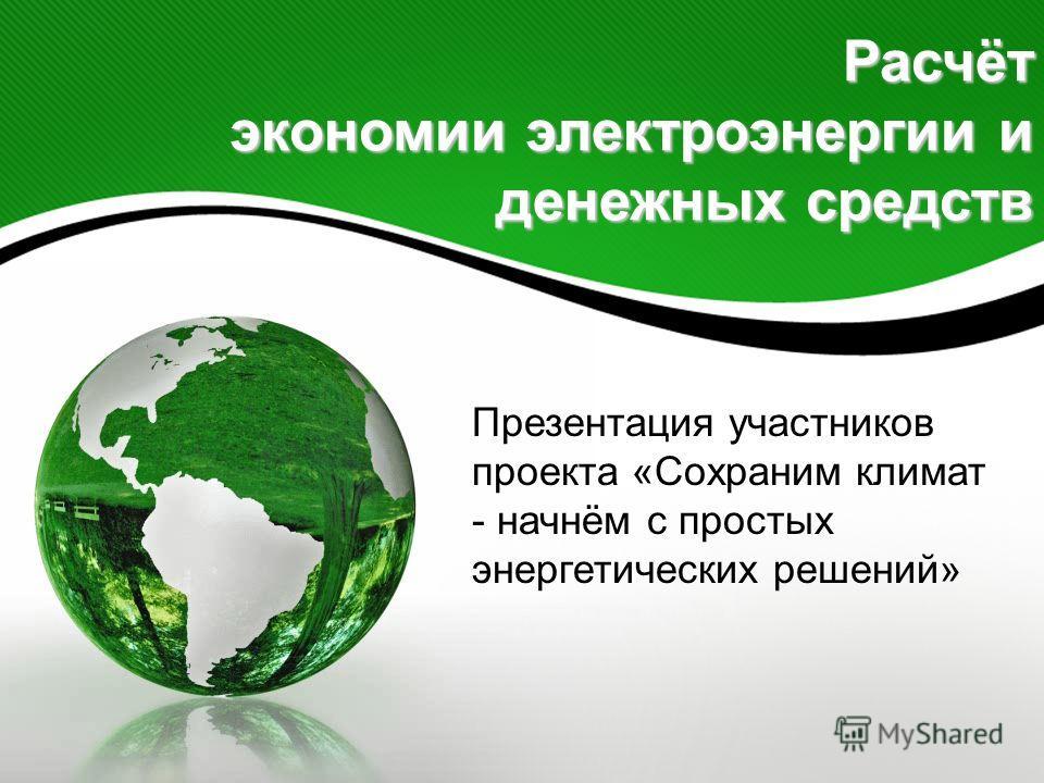 Расчёт экономии электроэнергии и денежных средств Презентация участников проекта «Сохраним климат - начнём с простых энергетических решений»