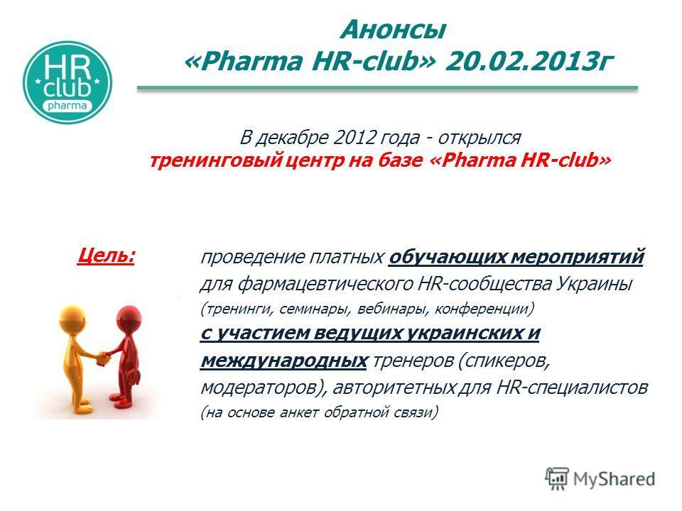 Анонсы «Pharma HR-club» 20.02.2013г В декабре 2012 года - открылся тренинговый центр на базе «Pharma HR-club» проведение платных обучающих мероприятий для фармацевтического HR-сообщества Украины (тренинги, семинары, вебинары, конференции) с участием