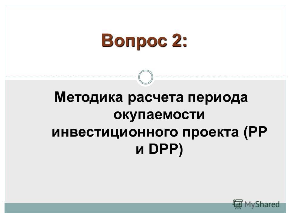 Методика расчета периода окупаемости инвестиционного проекта (РР и DPP) Вопрос 2: