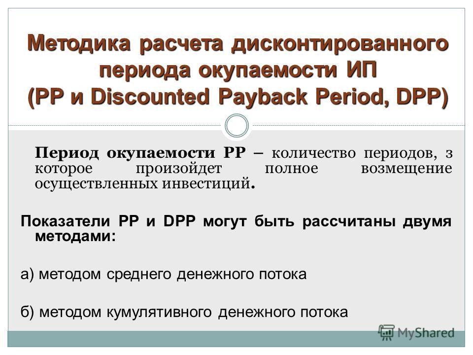 Методика расчета дисконтированного периода окупаемости ИП (PP и Discounted Payback Period,DPP) Методика расчета дисконтированного периода окупаемости ИП (PP и Discounted Payback Period, DPP) Период окупаемости PP – количество периодов, з которое прои