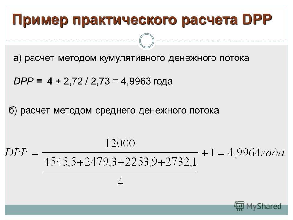 б) расчет методом среднего денежного потока а) расчет методом кумулятивного денежного потока DРР = 4 + 2,72 / 2,73 = 4,9963 года Пример практического расчета DPP