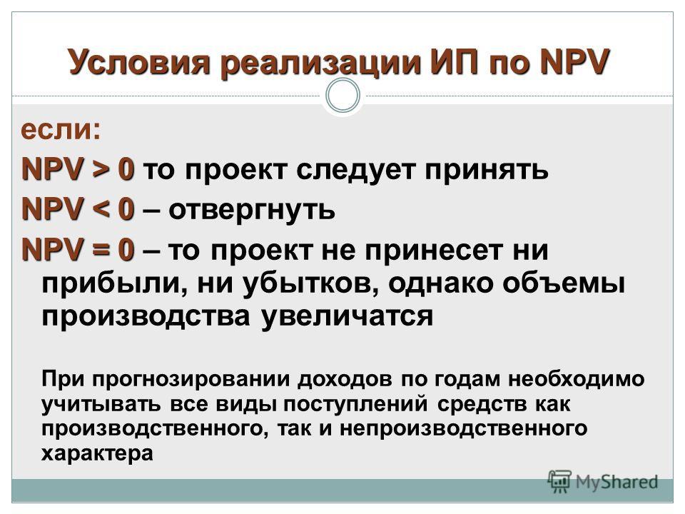 Условия реализации ИП по NPV если: NPV > 0 NPV > 0 то проект следует принять NPV < 0 NPV < 0 – отвергнуть NPV = 0 NPV = 0 – то проект не принесет ни прибыли, ни убытков, однако объемы производства увеличатся При прогнозировании доходов по годам необх
