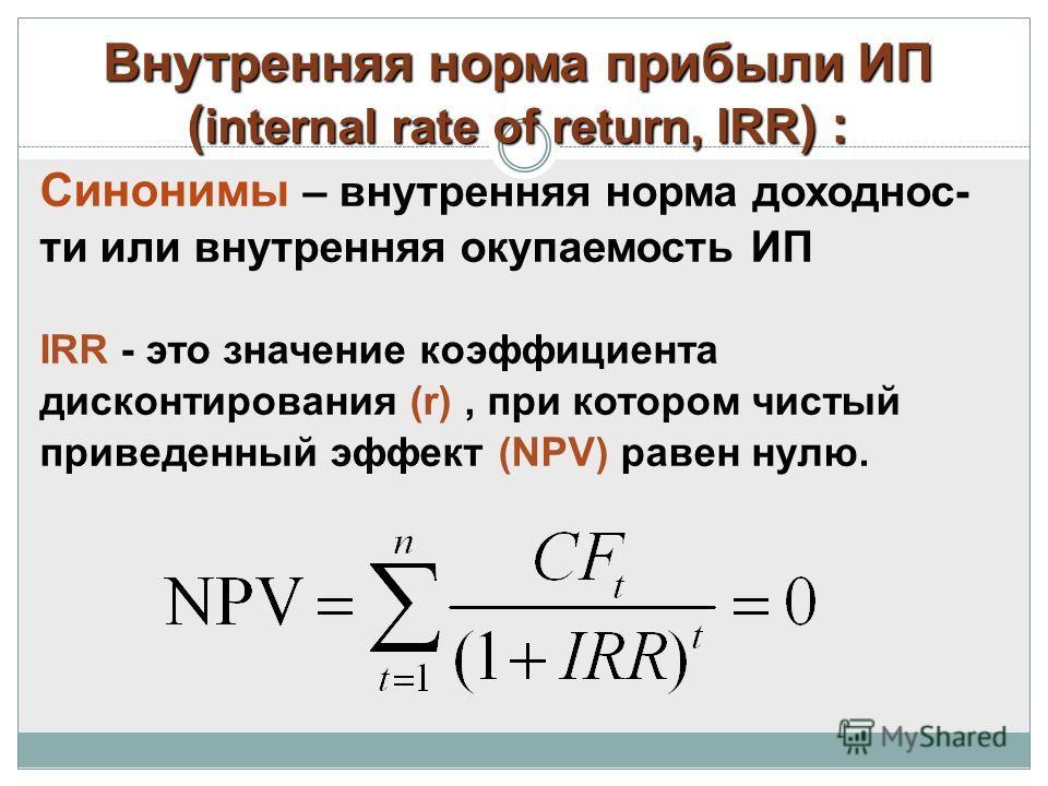 Внутренняя норма прибыли ИП ( internal rate of return, IRR ) : Синонимы – внутренняя норма доходнос- ти или внутренняя окупаемость ИП IRR - это значение коэффициента дисконтирования (r), при котором чистый приведенный эффект (NPV) равен нулю.