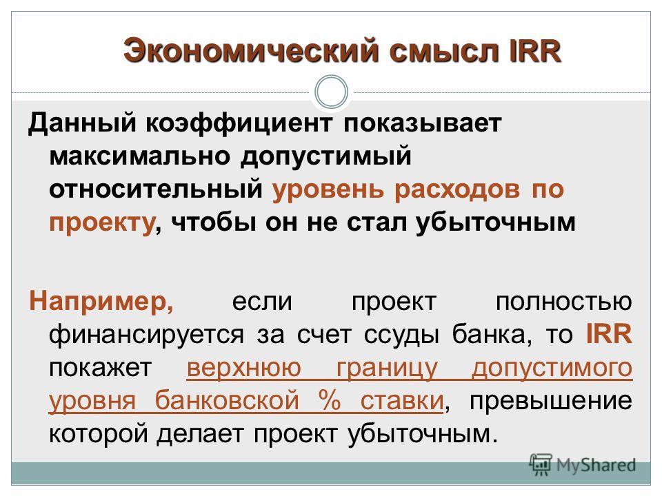 Экономический смысл IRR Данный коэффициент показывает максимально допустимый относительный уровень расходов по проекту, чтобы он не стал убыточным Например, если проект полностью финансируется за счет ссуды банка, то IRR покажет верхнюю границу допус