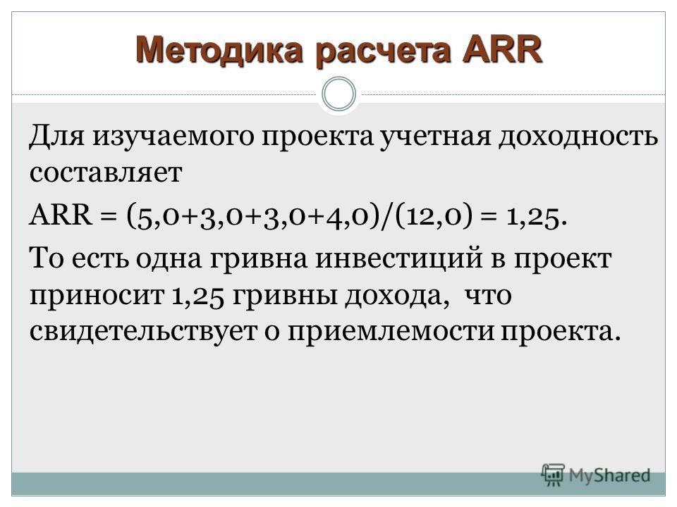 Методика расчета ARR Для изучаемого проекта учетная доходность составляет ARR = (5,0+3,0+3,0+4,0)/(12,0) = 1,25. То есть одна гривна инвестиций в проект приносит 1,25 гривны дохода, что свидетельствует о приемлемости проекта.