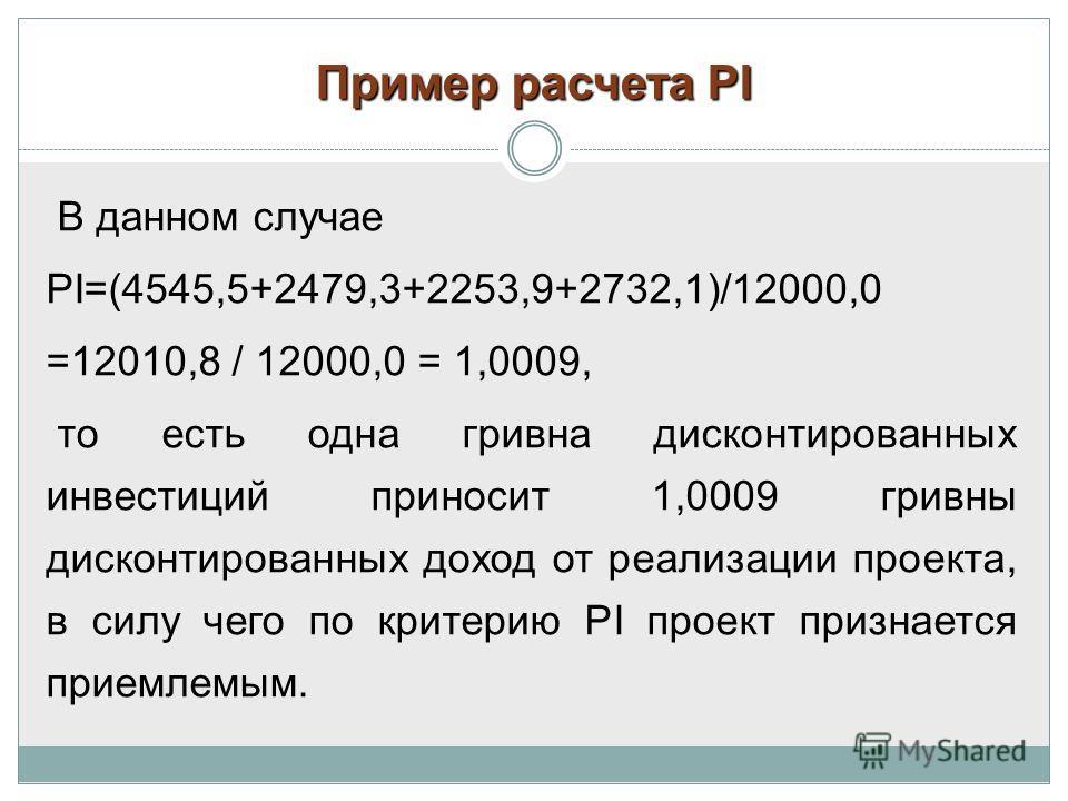 Пример расчета РI В данном случае PI=(4545,5+2479,3+2253,9+2732,1)/12000,0 =12010,8 / 12000,0 = 1,0009, то есть одна гривна дисконтированных инвестиций приносит 1,0009 гривны дисконтированных доход от реализации проекта, в силу чего по критерию PI пр