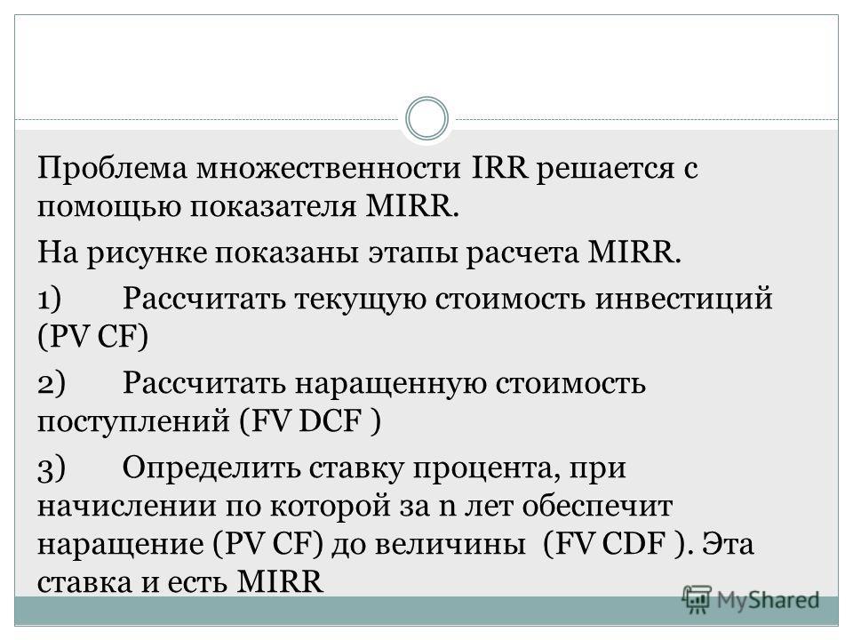 Проблема множественности IRR решается с помощью показателя MIRR. На рисунке показаны этапы расчета MIRR. 1)Рассчитать текущую стоимость инвестиций (PV CF) 2)Рассчитать наращенную стоимость поступлений (FV DCF ) 3)Определить ставку процента, при начис