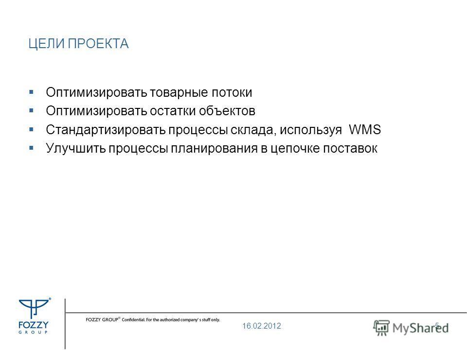 ЦЕЛИ ПРОЕКТА Оптимизировать товарные потоки Оптимизировать остатки объектов Стандартизировать процессы склада, используя WMS Улучшить процессы планирования в цепочке поставок 16.02.20125