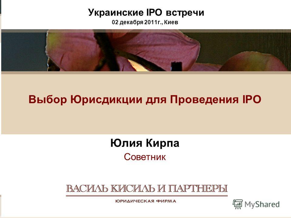 Украинские IPO встречи 02 декабря 2011г., Киев Выбор Юрисдикции для Проведения IPO Юлия Кирпа Советник