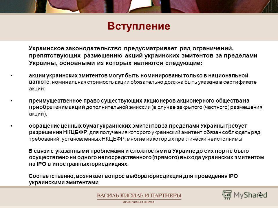 Вступление Украинское законодательство предусматривает ряд ограничений, препятствующих размещению акций украинских эмитентов за пределами Украины, основными из которых являются следующие: акции украинских эмитентов могут быть номинированы только в на