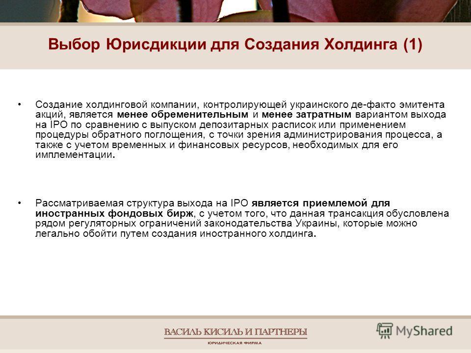 Выбор Юрисдикции для Создания Холдинга (1) Создание холдинговой компании, контролирующей украинского де-факто эмитента акций, является менее обременительным и менее затратным вариантом выхода на IPO по сравнению с выпуском депозитарных расписок или п