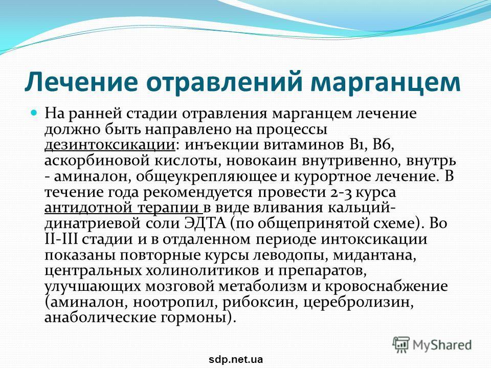 Лечение отравлений марганцем На ранней стадии отравления марганцем лечение должно быть направлено на процессы дезинтоксикации: инъекции витаминов B1, В6, аскорбиновой кислоты, новокаин внутривенно, внутрь - аминалон, общеукрепляющее и курортное лечен