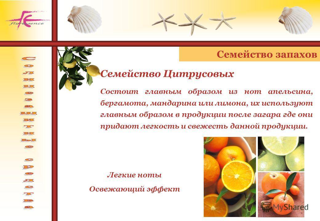 Семейство запахов Легкие ноты Освежающий эффект Семейство Цитрусовых Состоит главным образом из нот апельсина, бергамота, мандарина или лимона, их используют главным образом в продукции после загара где они придают легкость и свежесть данной продукци