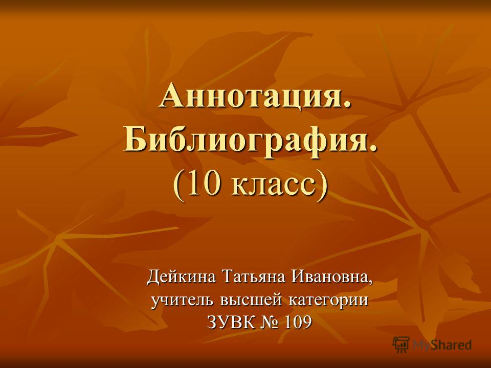 Аннотация. Библиография. (10 класс) Аннотация. Библиография. (10 класс) Дейкина Татьяна Ивановна, учитель высшей категории ЗУВК 109