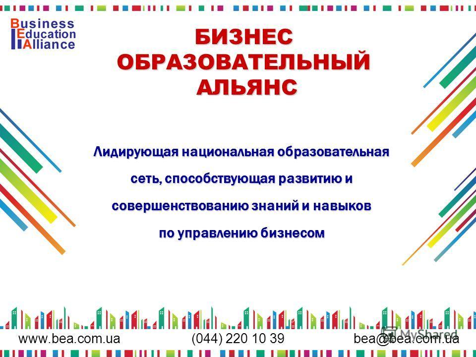 www.bea.com.uabea@bea.com.ua (044) 220 10 39 БИЗНЕС ОБРАЗОВАТЕЛЬНЫЙ АЛЬЯНС Лидирующая национальная образовательная сеть, способствующая развитию и совершенствованию знаний и навыков по управлению бизнесом
