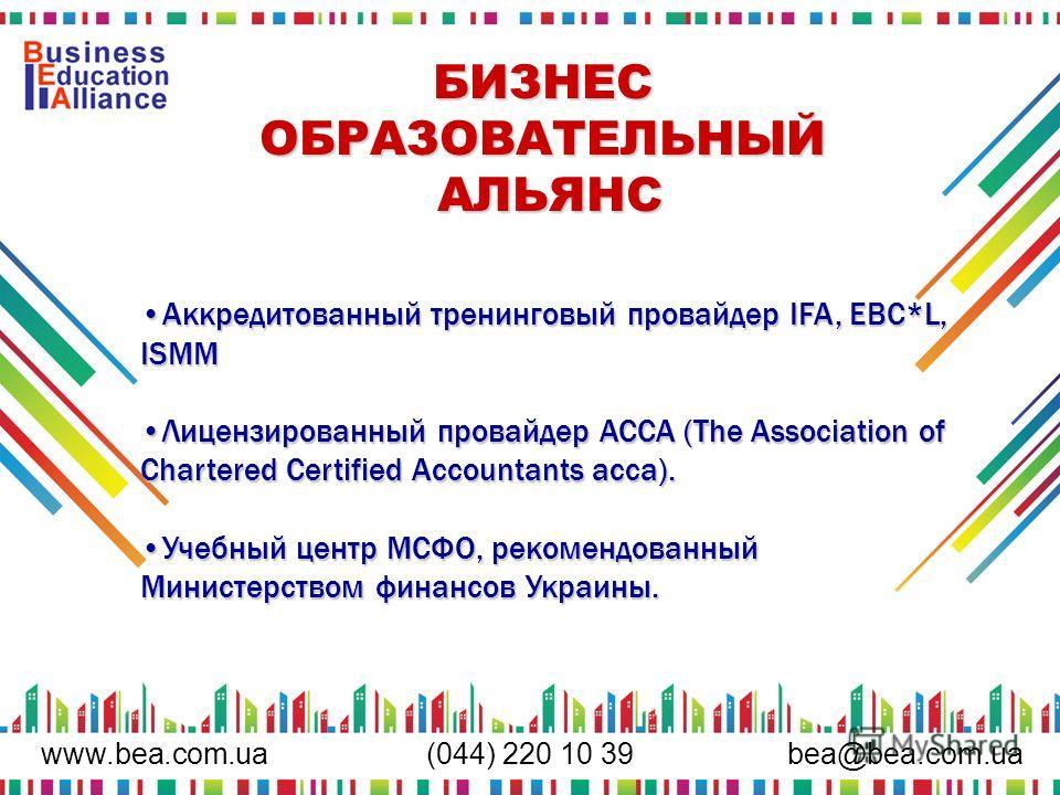www.bea.com.uabea@bea.com.ua (044) 220 10 39 БИЗНЕС ОБРАЗОВАТЕЛЬНЫЙ АЛЬЯНС Аккредитованный тренинговый провайдер IFA, EBC*L, ISMMАккредитованный тренинговый провайдер IFA, EBC*L, ISMM Лицензированный провайдер ACCA (The Association of Chartered Certi