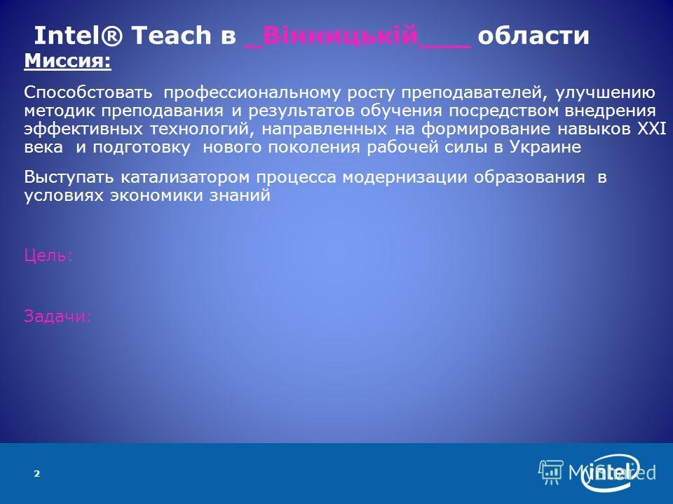 2 Intel® Teach в _Вінницькій___ области Миссия: Способстовать профессиональному росту преподавателей, улучшению методик преподавания и результатов обучения посредством внедрения эффективных технологий, направленных на формирование навыков ХХI века и
