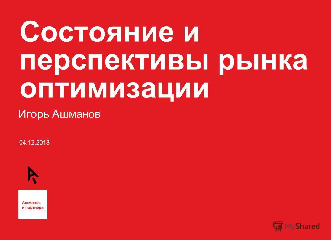 04.12.2013 Состояние и перспективы рынка оптимизации Игорь Ашманов