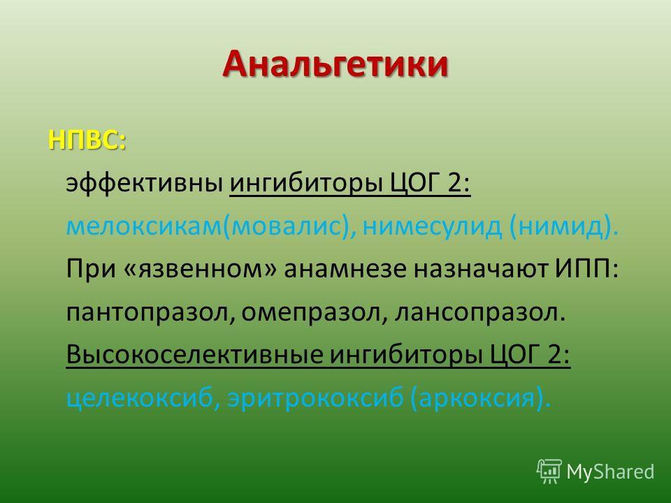 Анальгетики НПВС: эффективны ингибиторы ЦОГ 2: мелоксикам(мовалис), нимесулид (нимид). При «язвенном» анамнезе назначают ИПП: пантопразол, омепразол, лансопразол. Высокоселективные ингибиторы ЦОГ 2: целекоксиб, эритрококсиб (аркоксия).
