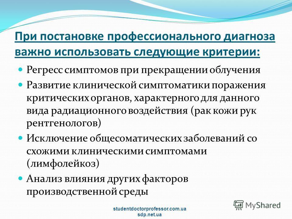 При постановке профессионального диагноза важно использовать следующие критерии: Регресс симптомов при прекращении облучения Развитие клинической симптоматики поражения критических органов, характерного для данного вида радиационного воздействия (рак