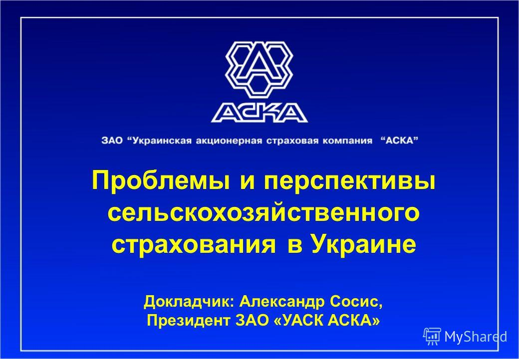 Проблемы и перспективы сельскохозяйственного страхования в Украине Докладчик: Александр Сосис, Президент ЗАО «УАСК АСКА»