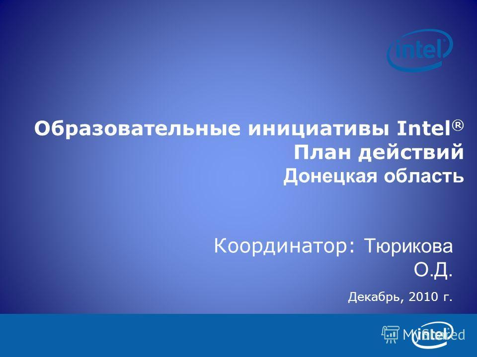 Образовательные инициативы Intel ® План действий Донецкая область Координатор: Тюрикова О.Д. Декабрь, 2010 г.