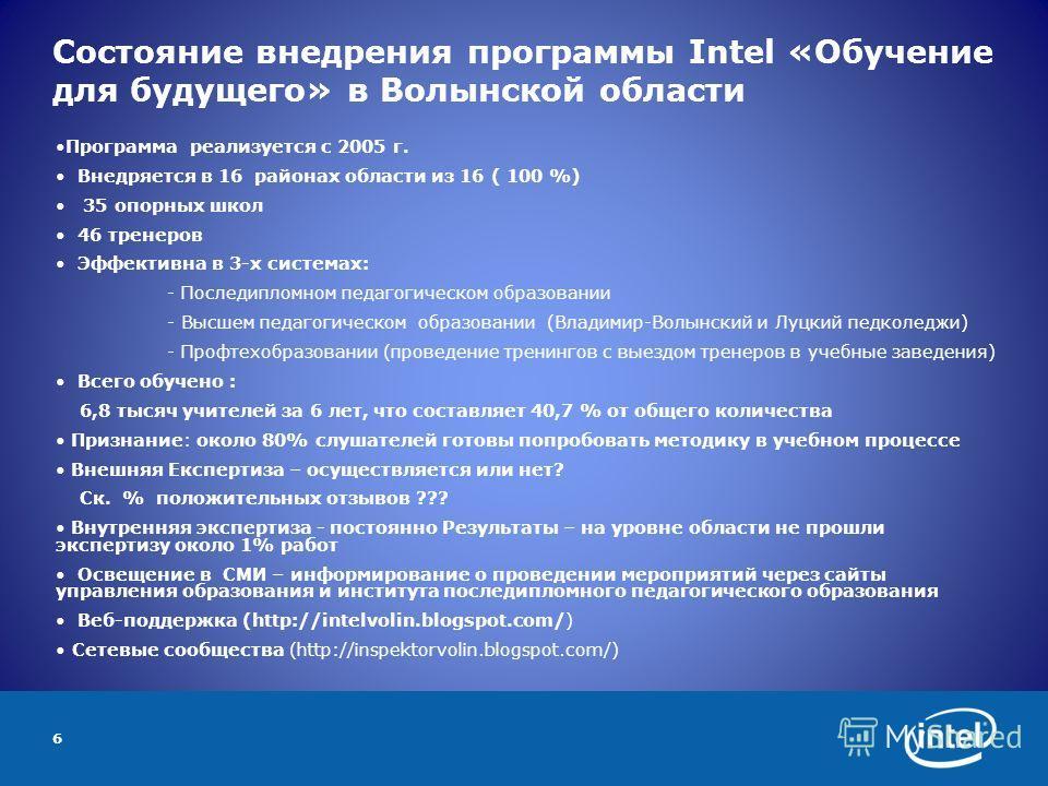 6 Состояние внедрения программы Intel «Обучение для будущего» в Волынской области Программа реализуется с 2005 г. Внедряется в 16 районах области из 16 ( 100 %) 35 опорных школ 46 тренеров Эффективна в 3-х системах: - Последипломном педагогическом об