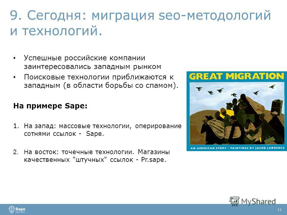 9. Сегодня: миграция seo-методологий и технологий. 11 Успешные российские компании заинтересовались западным рынком Поисковые технологии приближаются к западным (в области борьбы со спамом). На примере Sape: 1.На запад: массовые технологии, оперирова