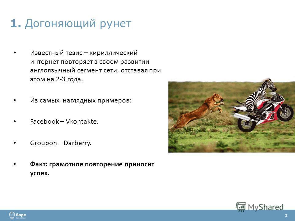 1. Догоняющий рунет 3 Известный тезис – кириллический интернет повторяет в своем развитии англоязычный сегмент сети, отставая при этом на 2-3 года. Из самых наглядных примеров: Facebook – Vkontakte. Groupon – Darberry. Факт: грамотное повторение прин