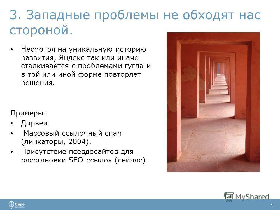 3. Западные проблемы не обходят нас стороной. 5 Несмотря на уникальную историю развития, Яндекс так или иначе сталкивается с проблемами гугла и в той или иной форме повторяет решения. Примеры: Дорвеи. Массовый ссылочный спам (линкаторы, 2004). Присут